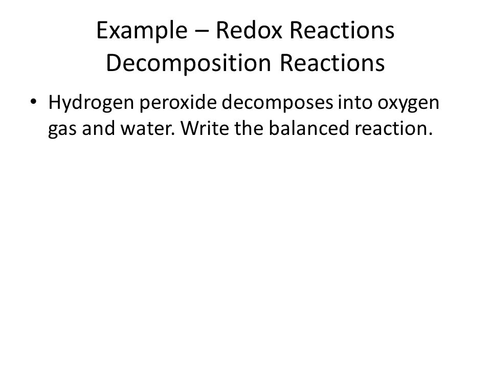 Example – Redox Reactions Decomposition Reactions Hydrogen peroxide decomposes into oxygen gas and water. Write the balanced reaction.