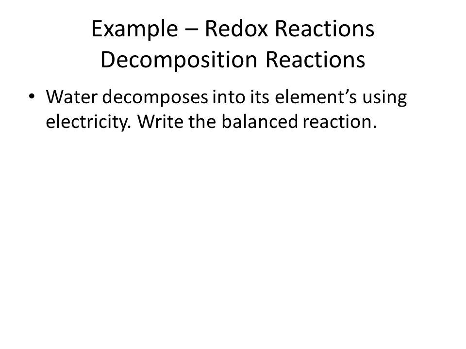 Example – Redox Reactions Decomposition Reactions Water decomposes into its elements using electricity. Write the balanced reaction.