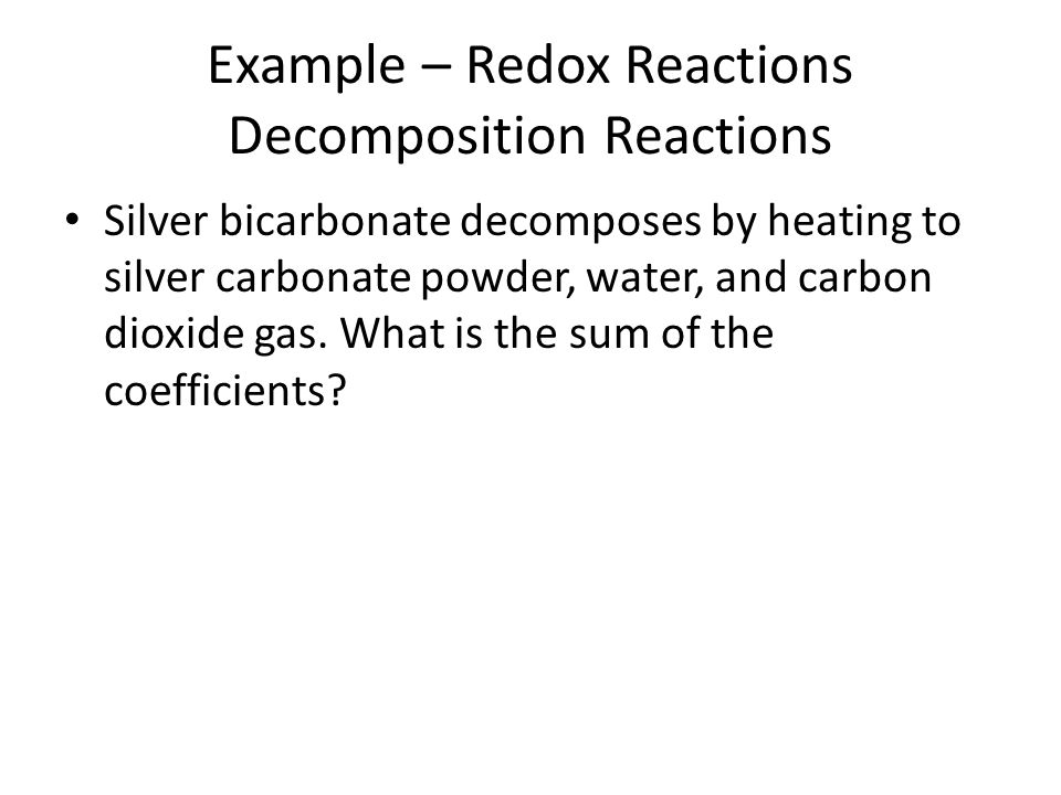 Example – Redox Reactions Decomposition Reactions Silver bicarbonate decomposes by heating to silver carbonate powder, water, and carbon dioxide gas.