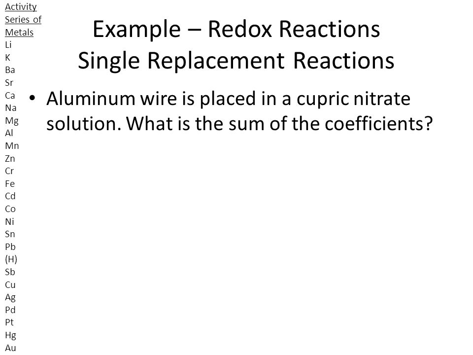 Example – Redox Reactions Single Replacement Reactions Aluminum wire is placed in a cupric nitrate solution. What is the sum of the coefficients? Acti