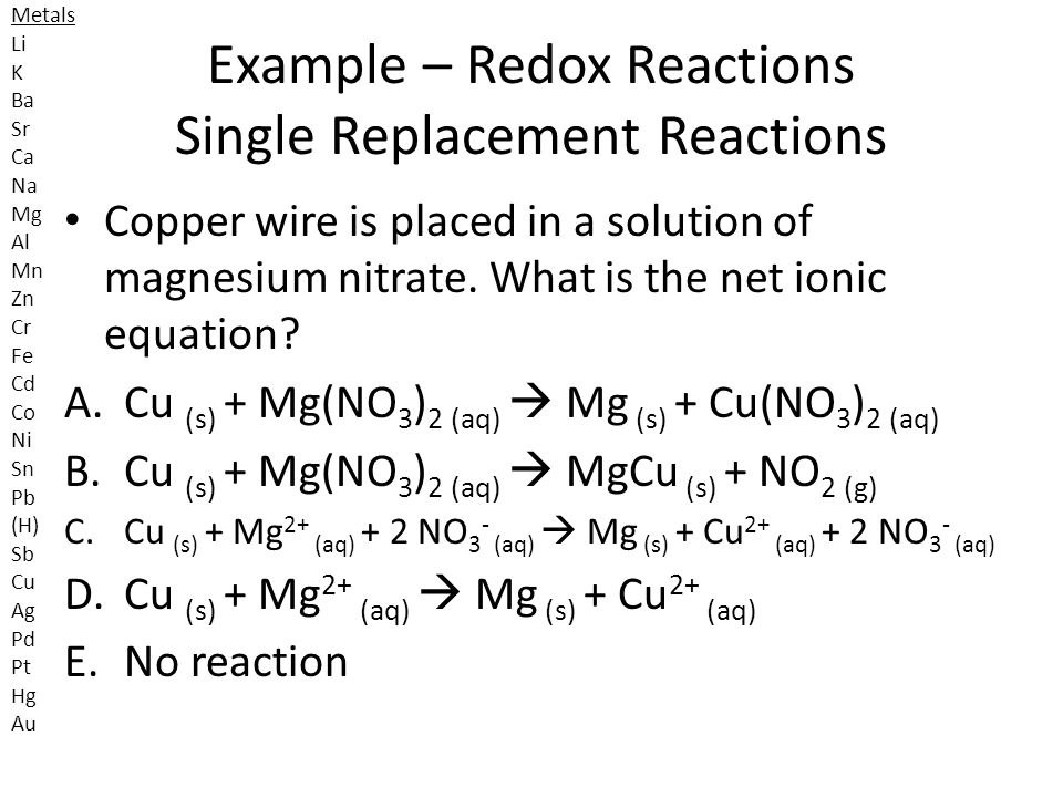 Example – Redox Reactions Single Replacement Reactions Copper wire is placed in a solution of magnesium nitrate. What is the net ionic equation? A.Cu