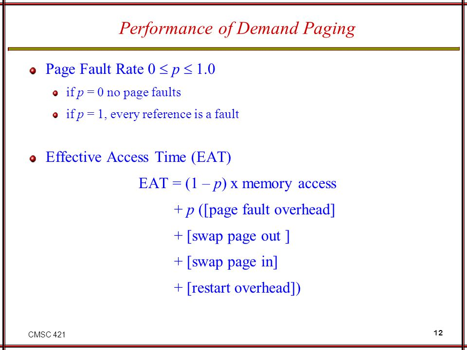 CMSC 421 12 Performance of Demand Paging Page Fault Rate 0 p 1.0 if p = 0 no page faults if p = 1, every reference is a fault Effective Access Time (E
