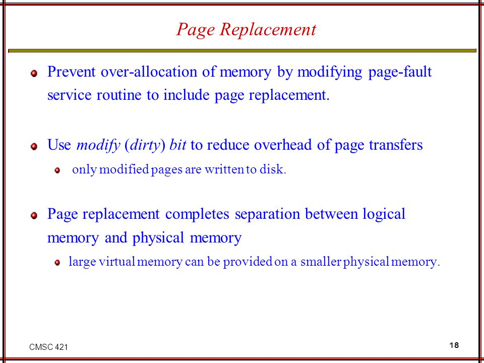 CMSC 421 18 Page Replacement Prevent over-allocation of memory by modifying page-fault service routine to include page replacement. Use modify (dirty)