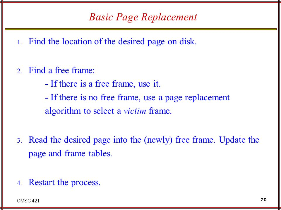 CMSC 421 20 Basic Page Replacement 1. Find the location of the desired page on disk. 2. Find a free frame: - If there is a free frame, use it. - If th