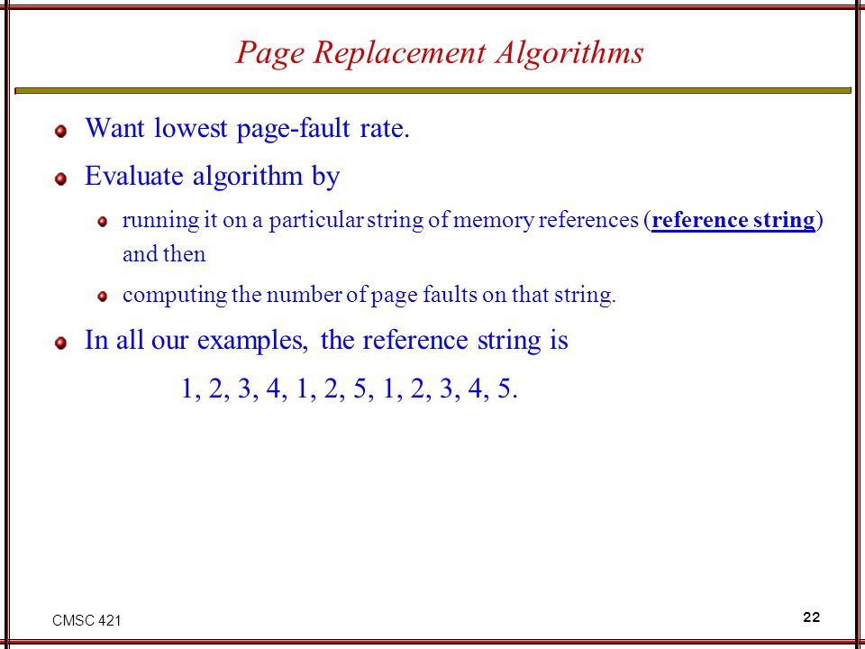 CMSC 421 22 Page Replacement Algorithms Want lowest page-fault rate. Evaluate algorithm by running it on a particular string of memory references (ref