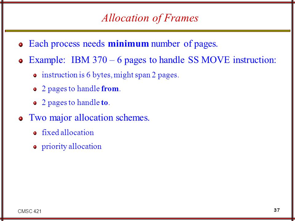 CMSC 421 37 Allocation of Frames Each process needs minimum number of pages. Example: IBM 370 – 6 pages to handle SS MOVE instruction: instruction is