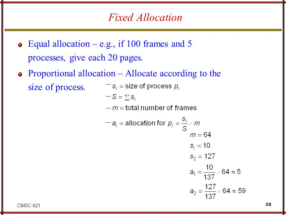 CMSC 421 38 Fixed Allocation Equal allocation – e.g., if 100 frames and 5 processes, give each 20 pages. Proportional allocation – Allocate according
