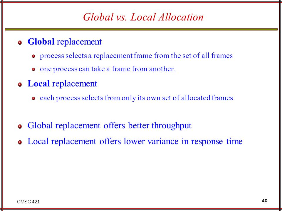 CMSC 421 40 Global vs. Local Allocation Global replacement process selects a replacement frame from the set of all frames one process can take a frame