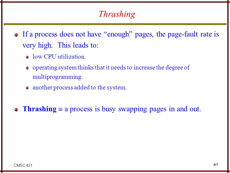 CMSC 421 41 Thrashing If a process does not have enough pages, the page-fault rate is very high. This leads to: low CPU utilization. operating system