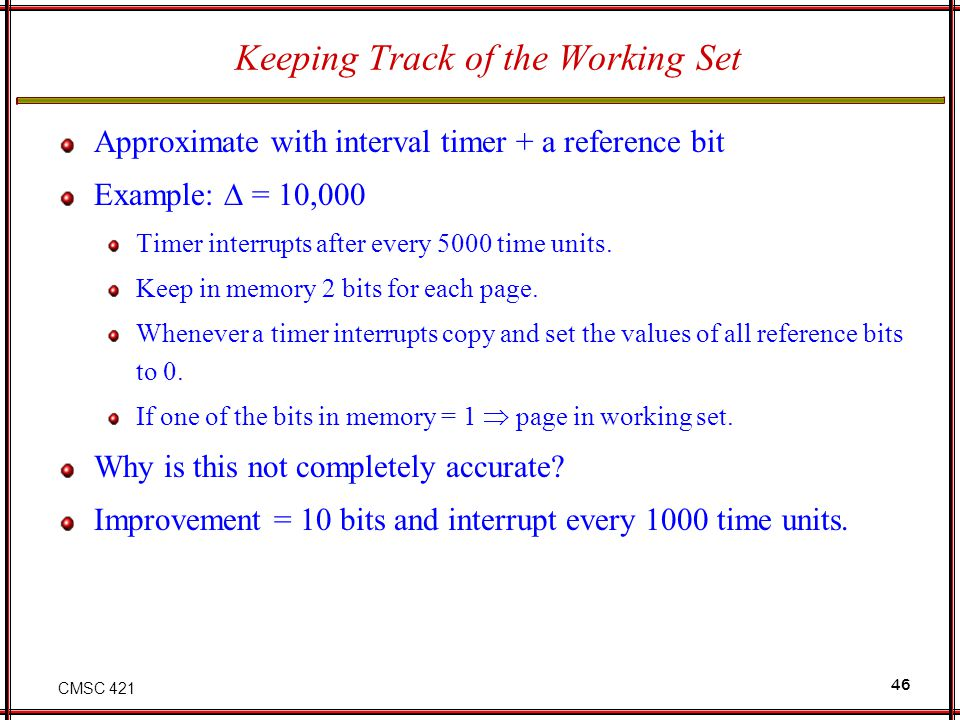 CMSC 421 46 Keeping Track of the Working Set Approximate with interval timer + a reference bit Example: = 10,000 Timer interrupts after every 5000 tim