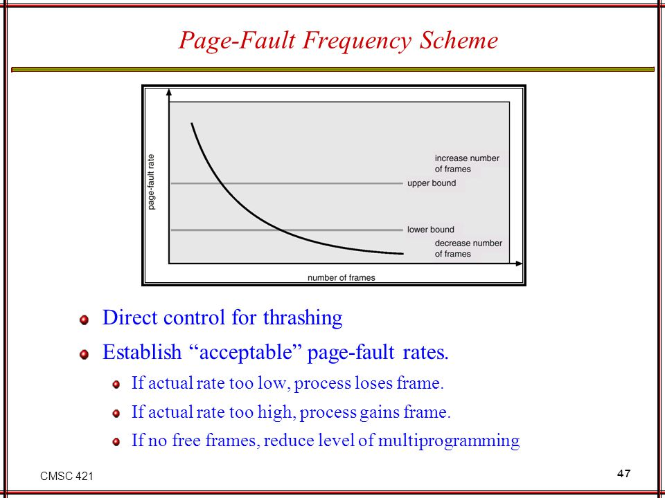 CMSC 421 47 Page-Fault Frequency Scheme Direct control for thrashing Establish acceptable page-fault rates. If actual rate too low, process loses fram