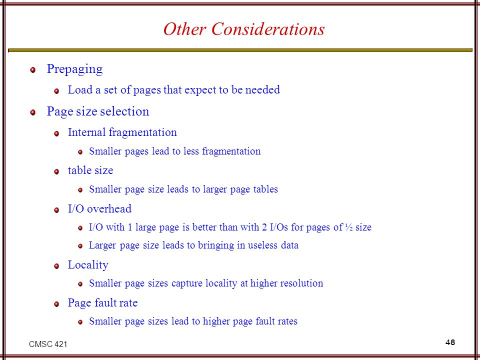 CMSC 421 48 Other Considerations Prepaging Load a set of pages that expect to be needed Page size selection Internal fragmentation Smaller pages lead