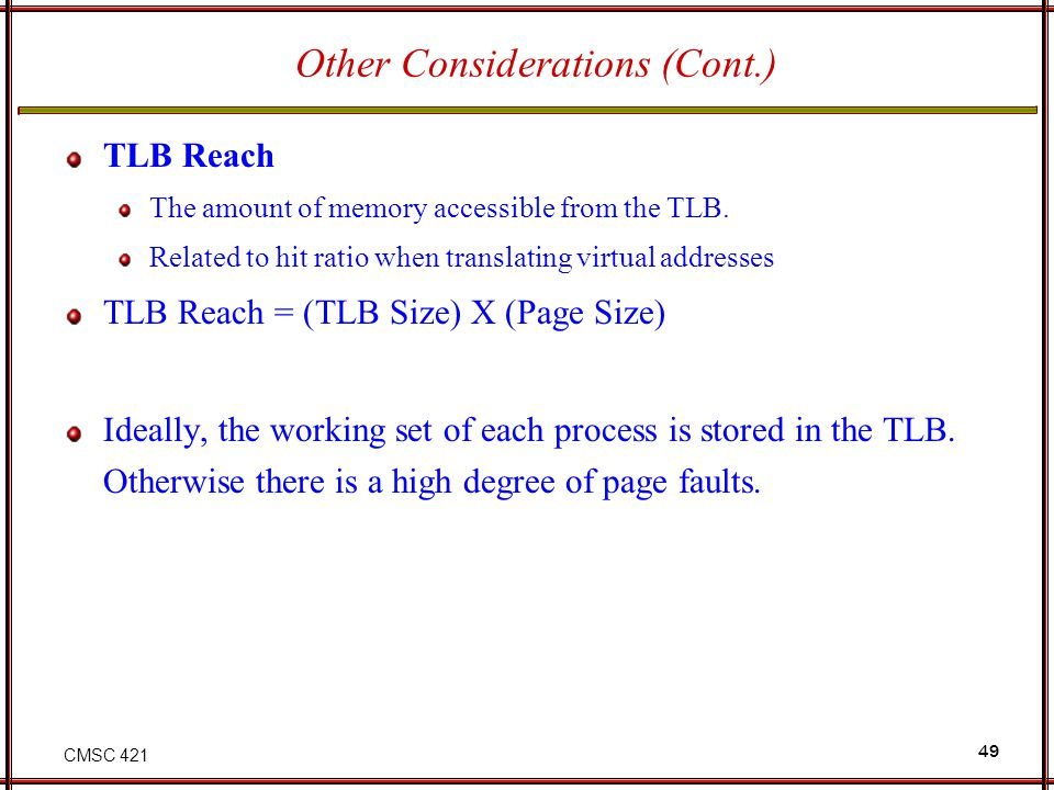 CMSC 421 49 Other Considerations (Cont.) TLB Reach The amount of memory accessible from the TLB. Related to hit ratio when translating virtual address