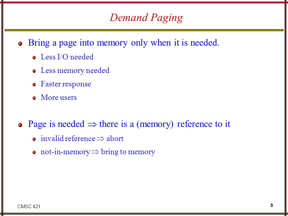 CMSC 421 5 Demand Paging Bring a page into memory only when it is needed. Less I/O needed Less memory needed Faster response More users Page is needed