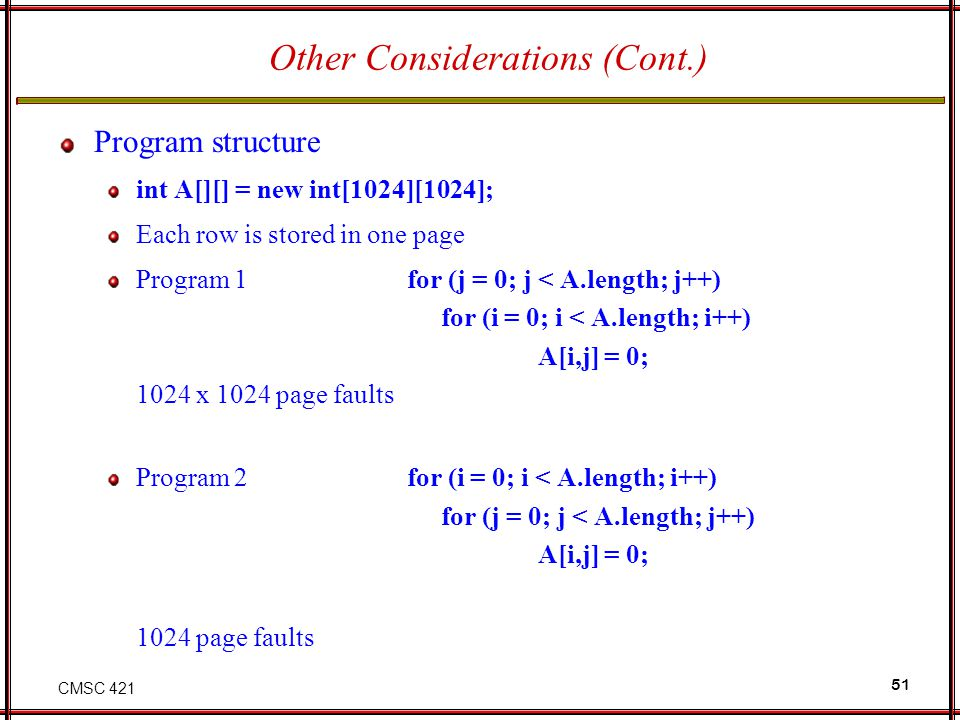 CMSC 421 51 Other Considerations (Cont.) Program structure int A[][] = new int[1024][1024]; Each row is stored in one page Program 1 for (j = 0; j < A