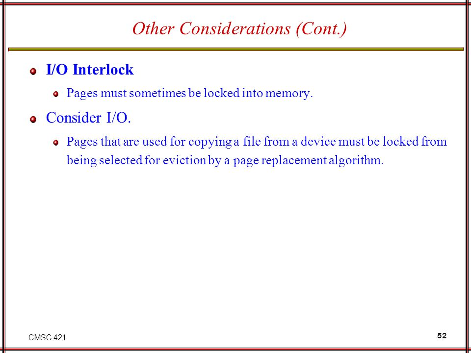 CMSC 421 52 Other Considerations (Cont.) I/O Interlock Pages must sometimes be locked into memory. Consider I/O. Pages that are used for copying a fil