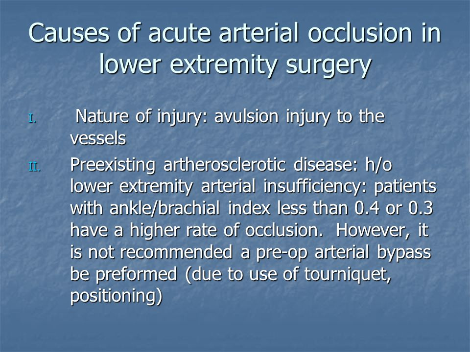 Causes of acute arterial occlusion in lower extremity surgery I. Nature of injury: avulsion injury to the vessels II. Preexisting artherosclerotic dis
