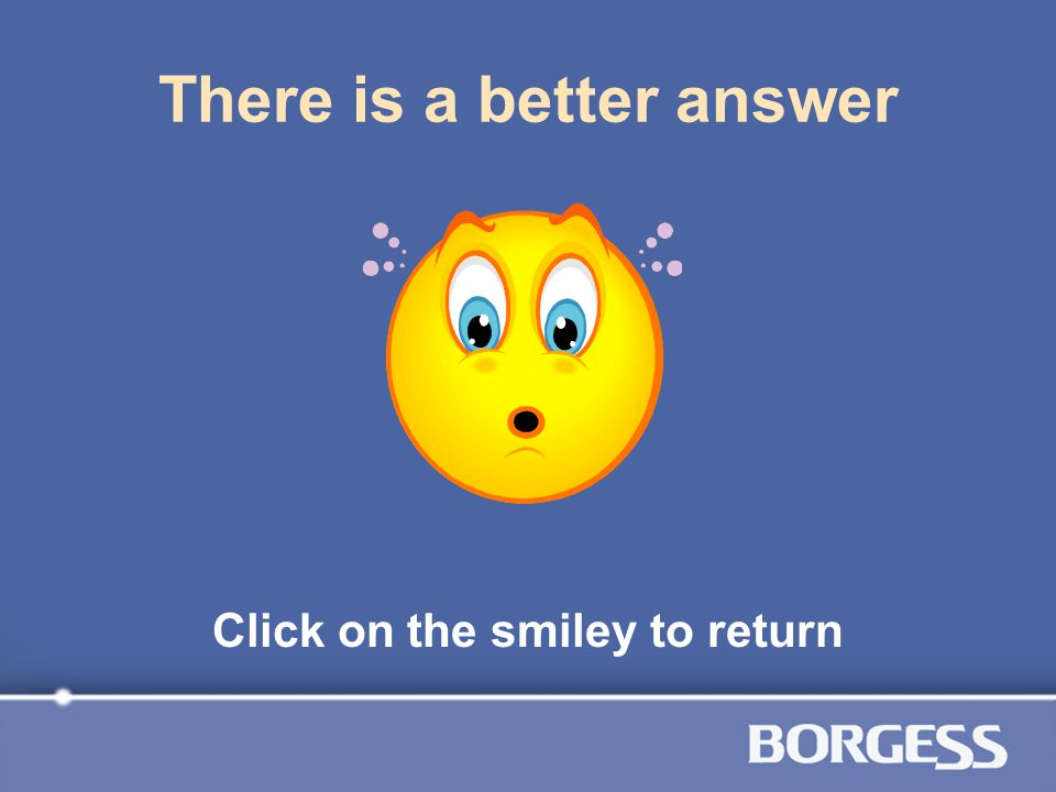 There is a better answer Click on the smiley to return