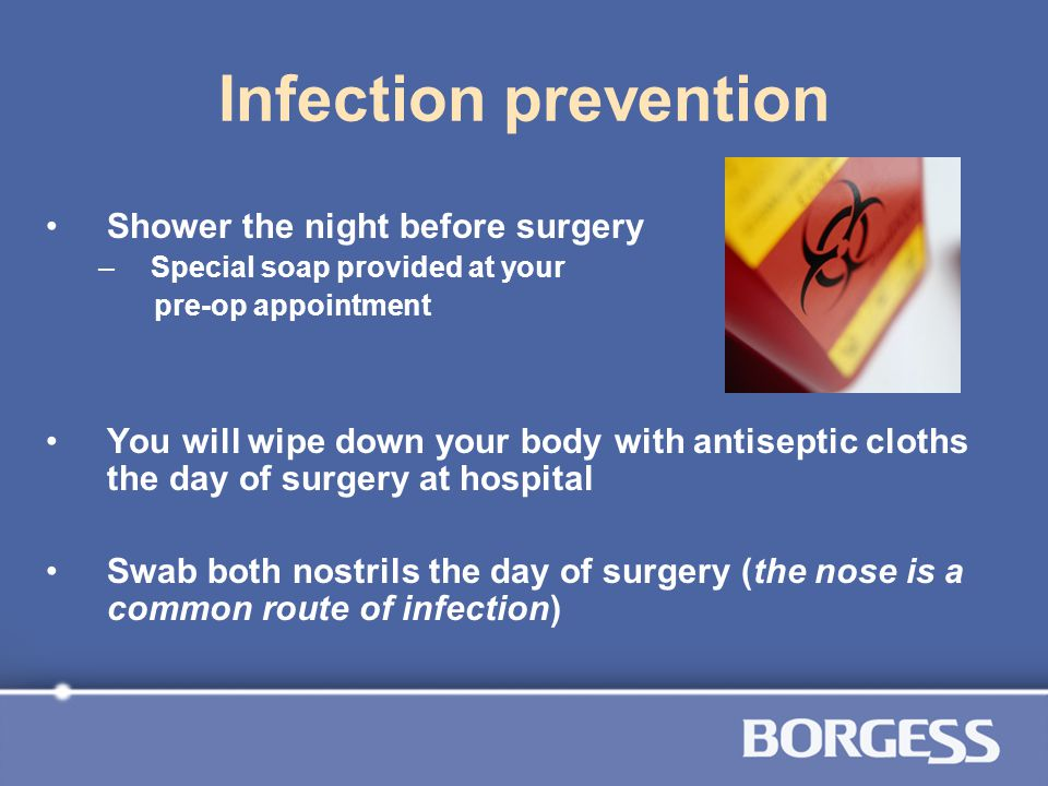 Infection prevention Shower the night before surgery –Special soap provided at your pre-op appointment You will wipe down your body with antiseptic cl