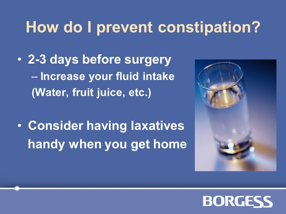 How do I prevent constipation? 2-3 days before surgery –Increase your fluid intake (Water, fruit juice, etc.) Consider having laxatives handy when you