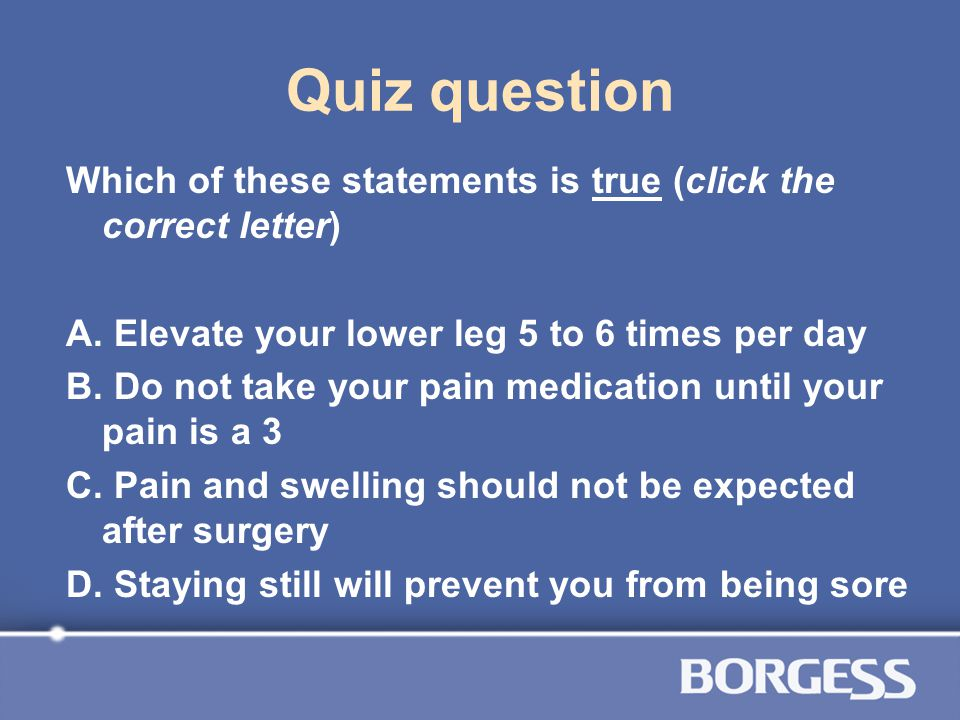 Quiz question Which of these statements is true (click the correct letter) A. Elevate your lower leg 5 to 6 times per day B. Do not take your pain med