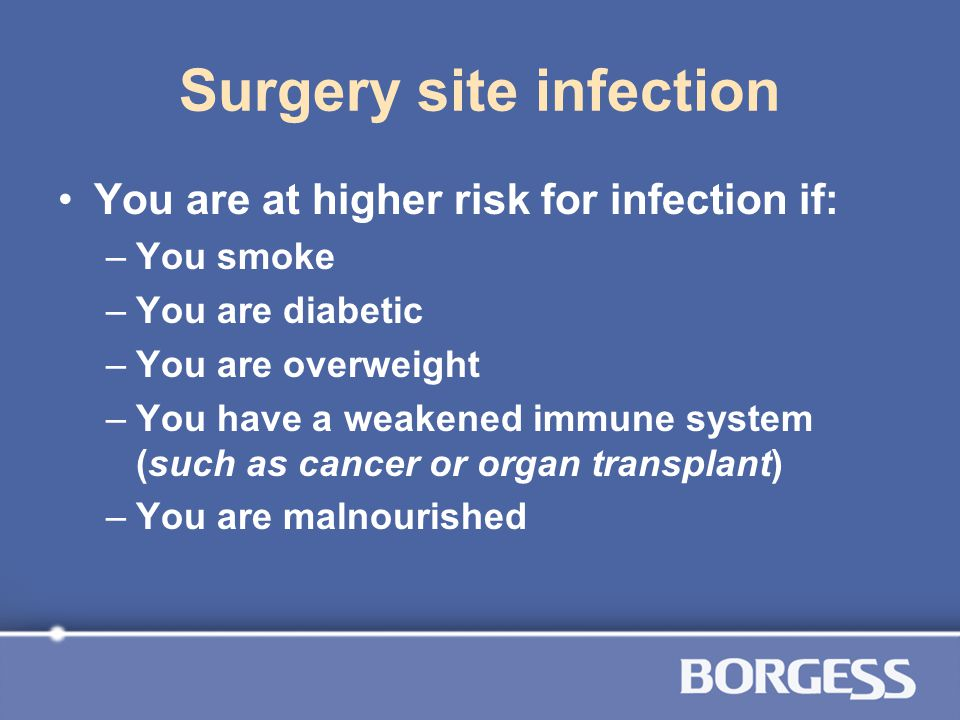 Surgery site infection You are at higher risk for infection if: –You smoke –You are diabetic –You are overweight –You have a weakened immune system (s