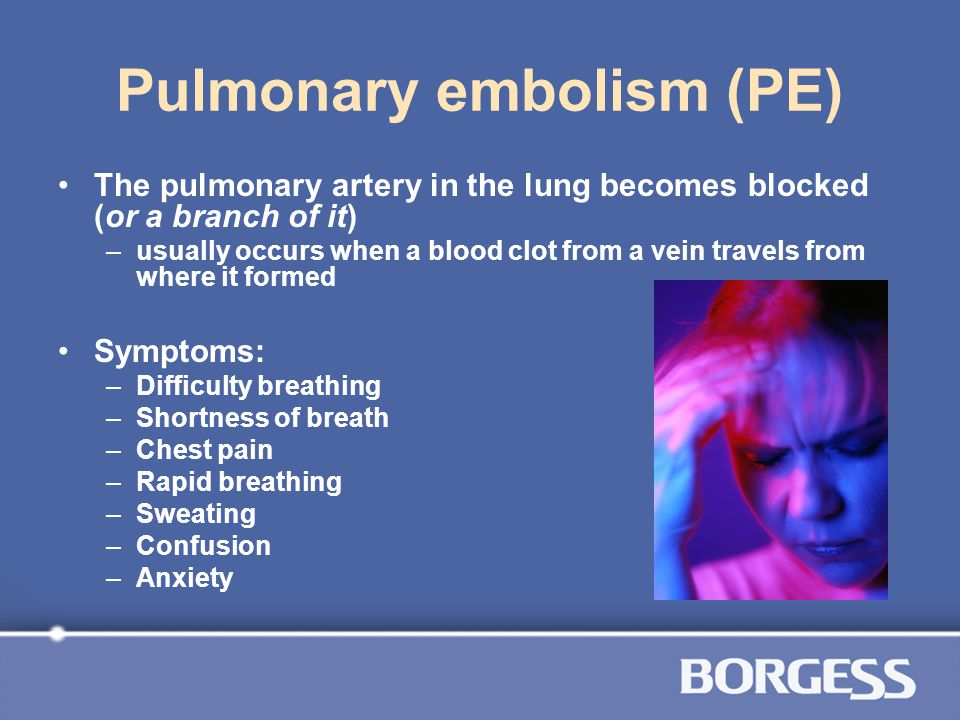 Pulmonary embolism (PE) The pulmonary artery in the lung becomes blocked (or a branch of it) –usually occurs when a blood clot from a vein travels fro