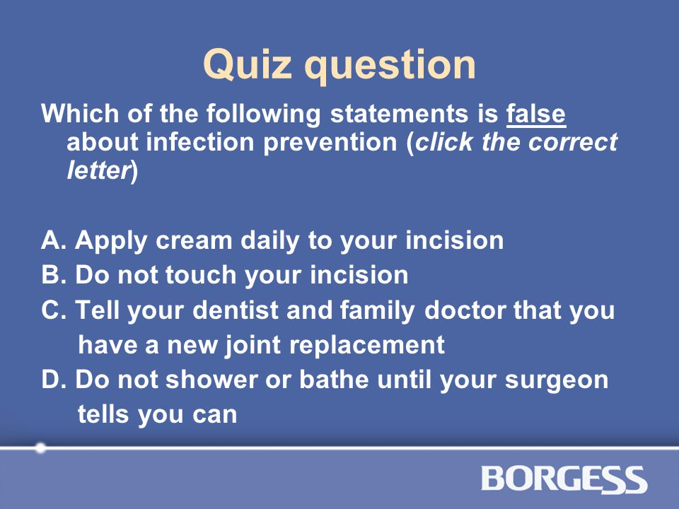 Quiz question Which of the following statements is false about infection prevention (click the correct letter) A. Apply cream daily to your incision B