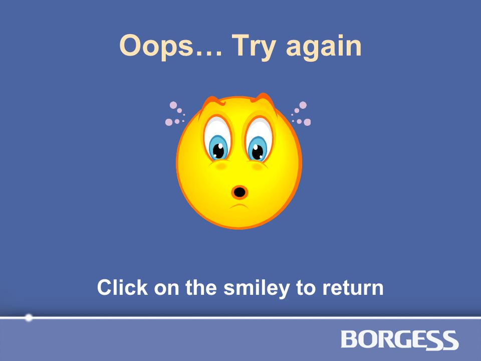 Oops… Try again Click on the smiley to return