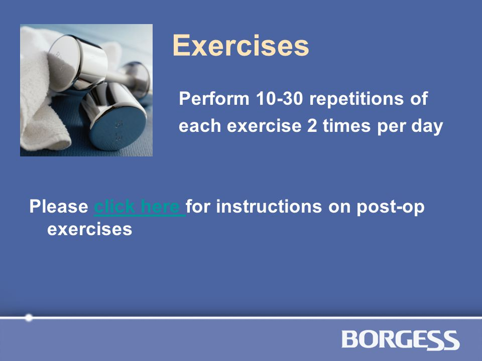 Exercises Perform 10-30 repetitions of each exercise 2 times per day Please click here for instructions on post-op exercisesclick here