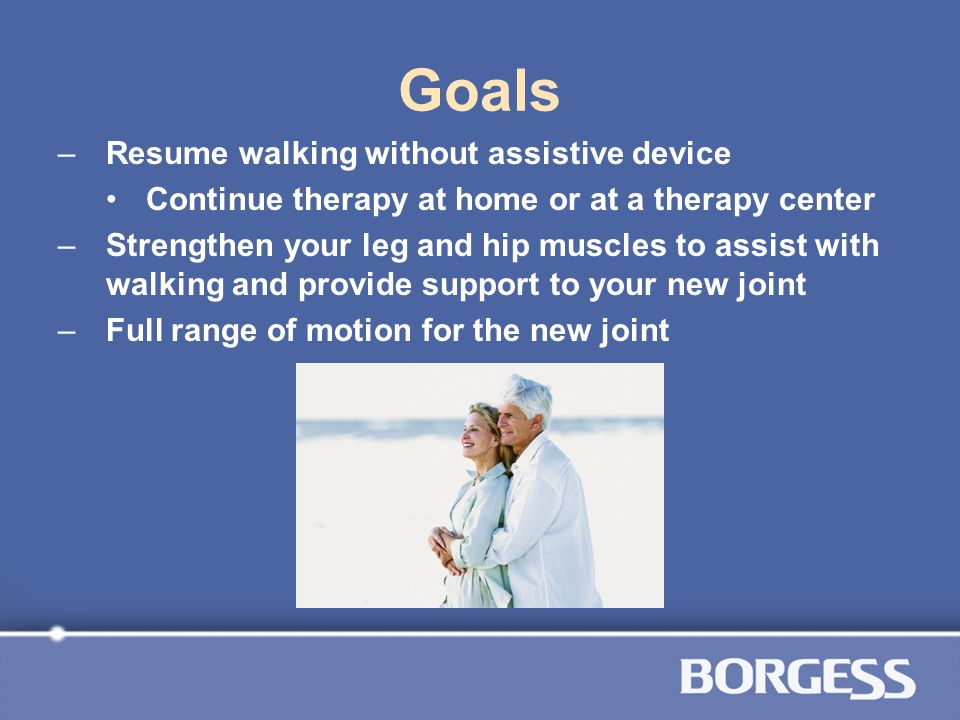 Goals –Resume walking without assistive device Continue therapy at home or at a therapy center –Strengthen your leg and hip muscles to assist with wal