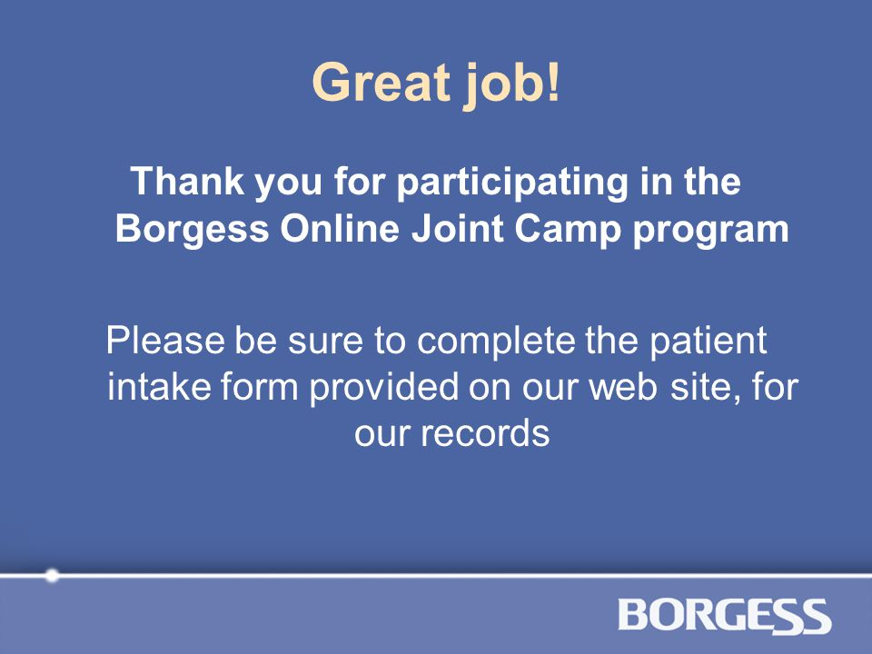 Great job! Thank you for participating in the Borgess Online Joint Camp program Please be sure to complete the patient intake form provided on our web