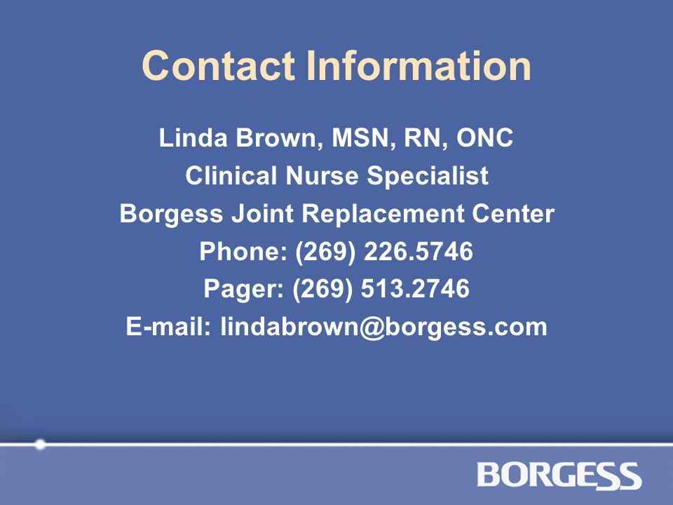 Contact Information Linda Brown, MSN, RN, ONC Clinical Nurse Specialist Borgess Joint Replacement Center Phone: (269) 226.5746 Pager: (269) 513.2746 E