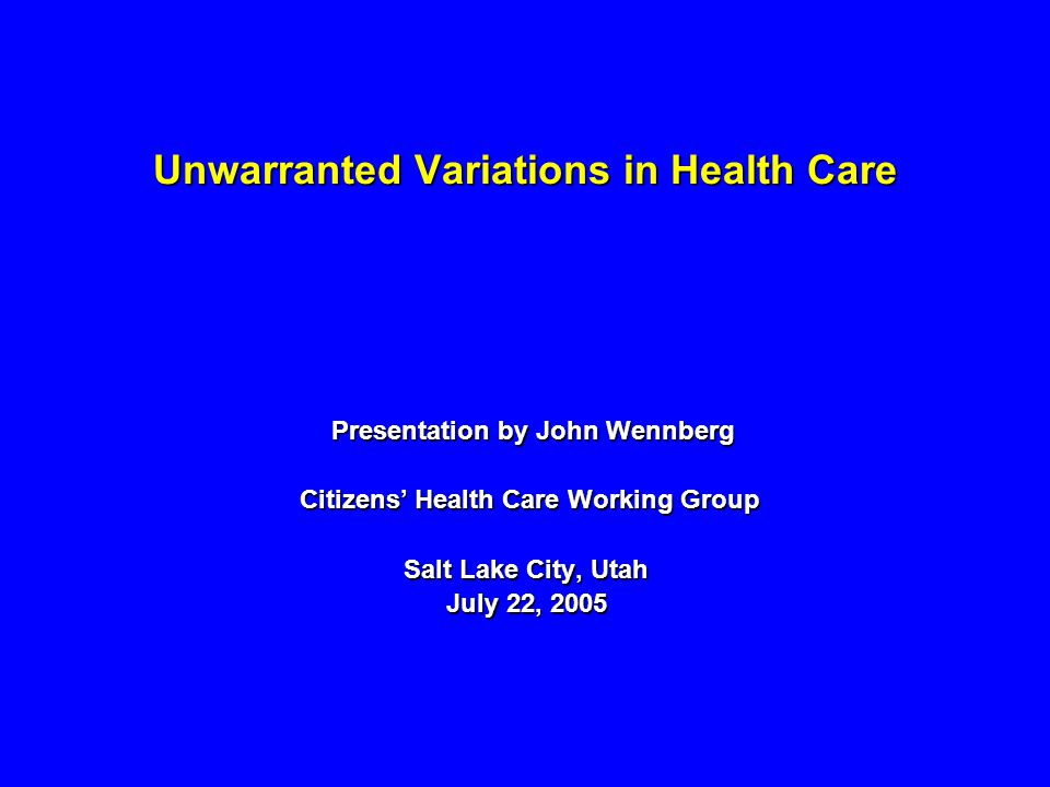 Unwarranted Variations in Health Care Presentation by John Wennberg Presentation by John Wennberg Citizens Health Care Working Group Citizens Health Care Working Group Salt Lake City, Utah July 22, 2005