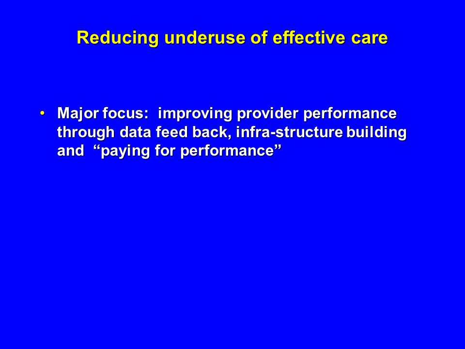 Reducing underuse of effective care Major focus: improving provider performance through data feed back, infra-structure building and paying for performanceMajor focus: improving provider performance through data feed back, infra-structure building and paying for performance