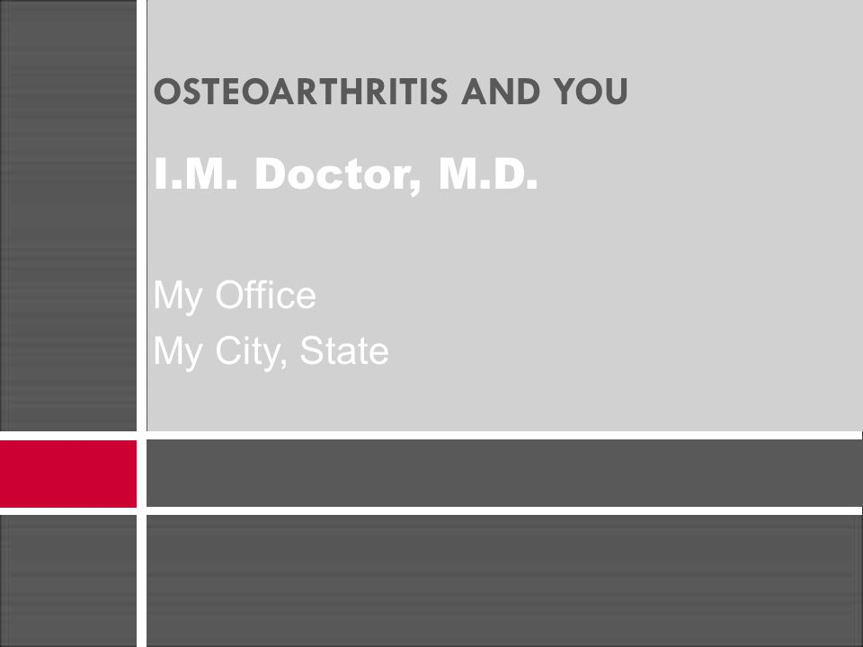 OSTEOARTHRITIS AND YOU I.M. Doctor, M.D. My Office My City, State