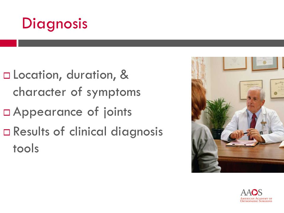 21 Diagnosis Location, duration, & character of symptoms Appearance of joints Results of clinical diagnosis tools