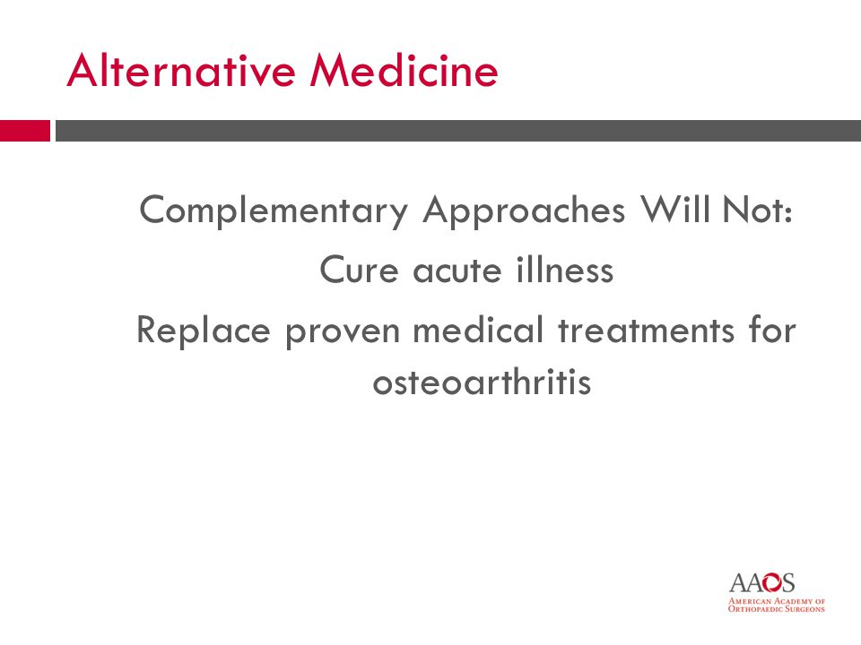 30 Alternative Medicine Complementary Approaches Will Not: Cure acute illness Replace proven medical treatments for osteoarthritis