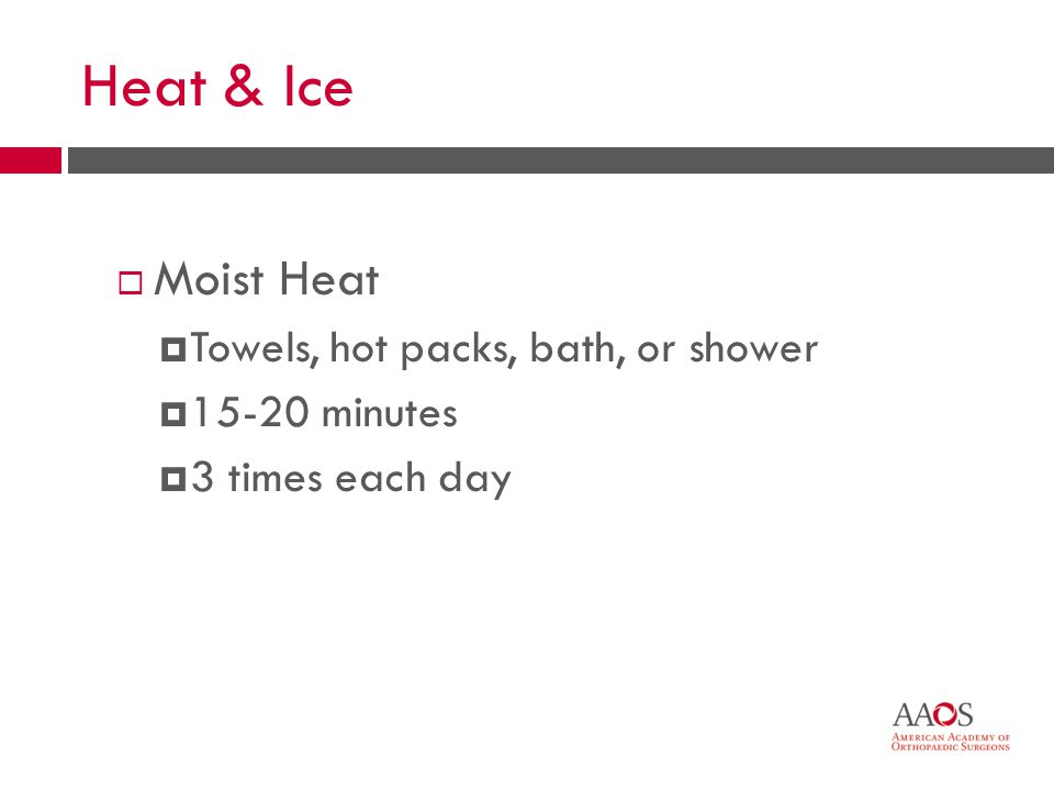 38 Heat & Ice Moist Heat Towels, hot packs, bath, or shower 15-20 minutes 3 times each day