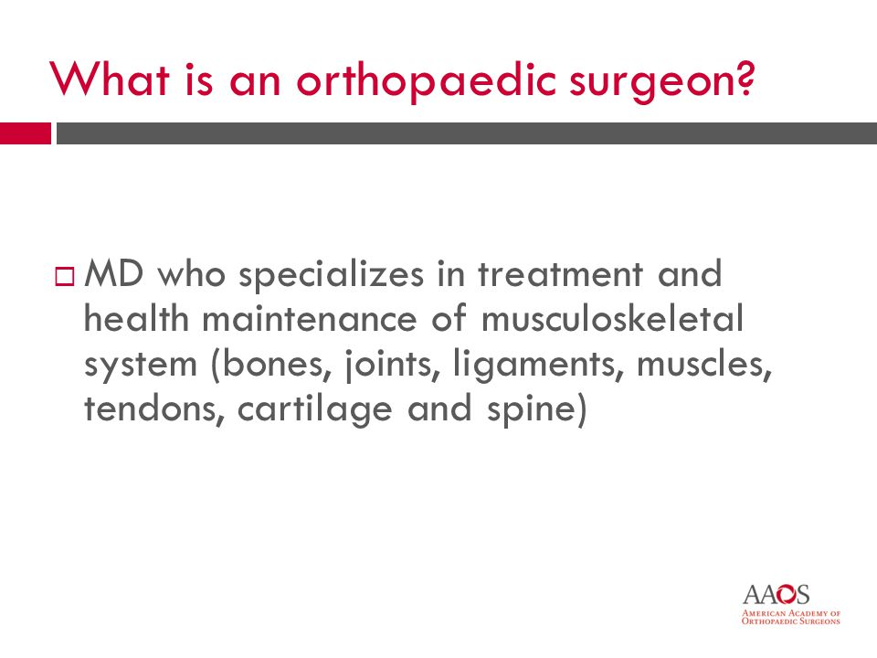 4 What is an orthopaedic surgeon? MD who specializes in treatment and health maintenance of musculoskeletal system (bones, joints, ligaments, muscles,