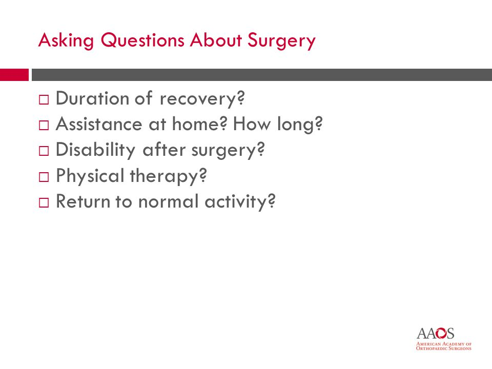 42 Asking Questions About Surgery Duration of recovery? Assistance at home? How long? Disability after surgery? Physical therapy? Return to normal act