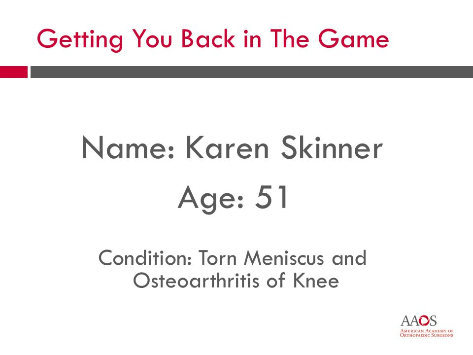 46 Name: Karen Skinner Age: 51 Condition: Torn Meniscus and Osteoarthritis of Knee Getting You Back in The Game