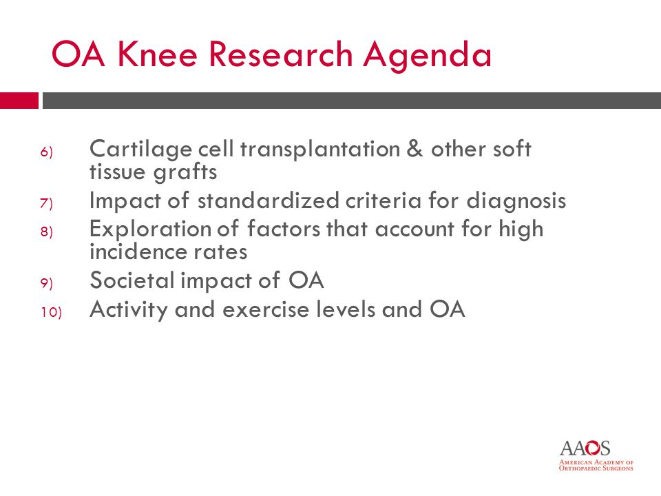 51 OA Knee Research Agenda 6) Cartilage cell transplantation & other soft tissue grafts 7) Impact of standardized criteria for diagnosis 8) Exploratio