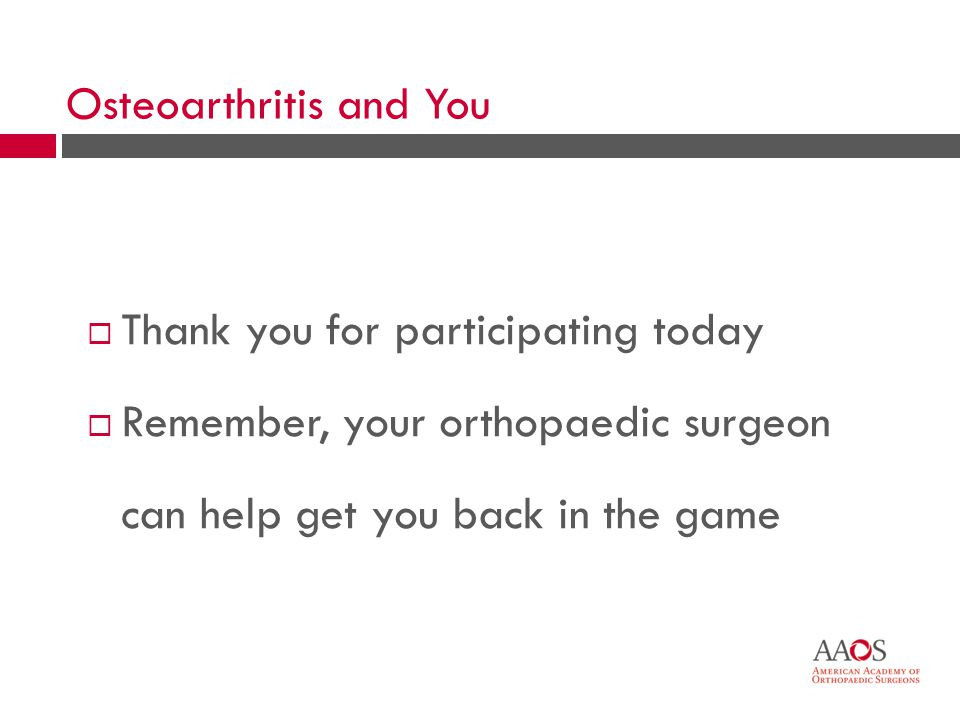 55 Thank you for participating today Remember, your orthopaedic surgeon can help get you back in the game Osteoarthritis and You