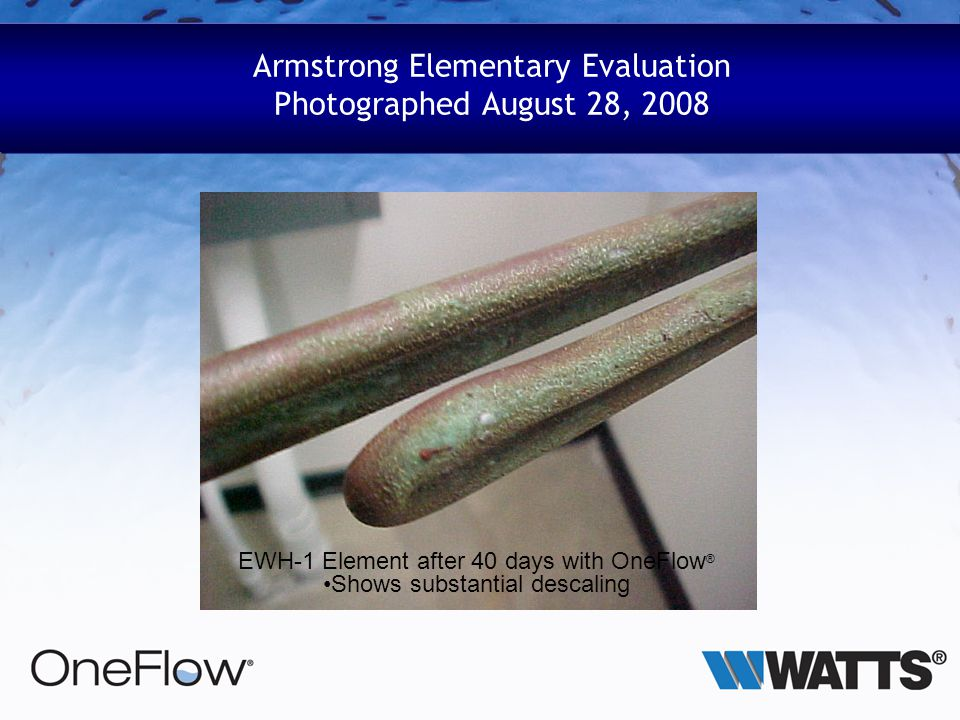Armstrong Elementary Evaluation Photographed August 28, 2008 EWH-1 Element after 40 days with OneFlow ® Shows substantial descaling