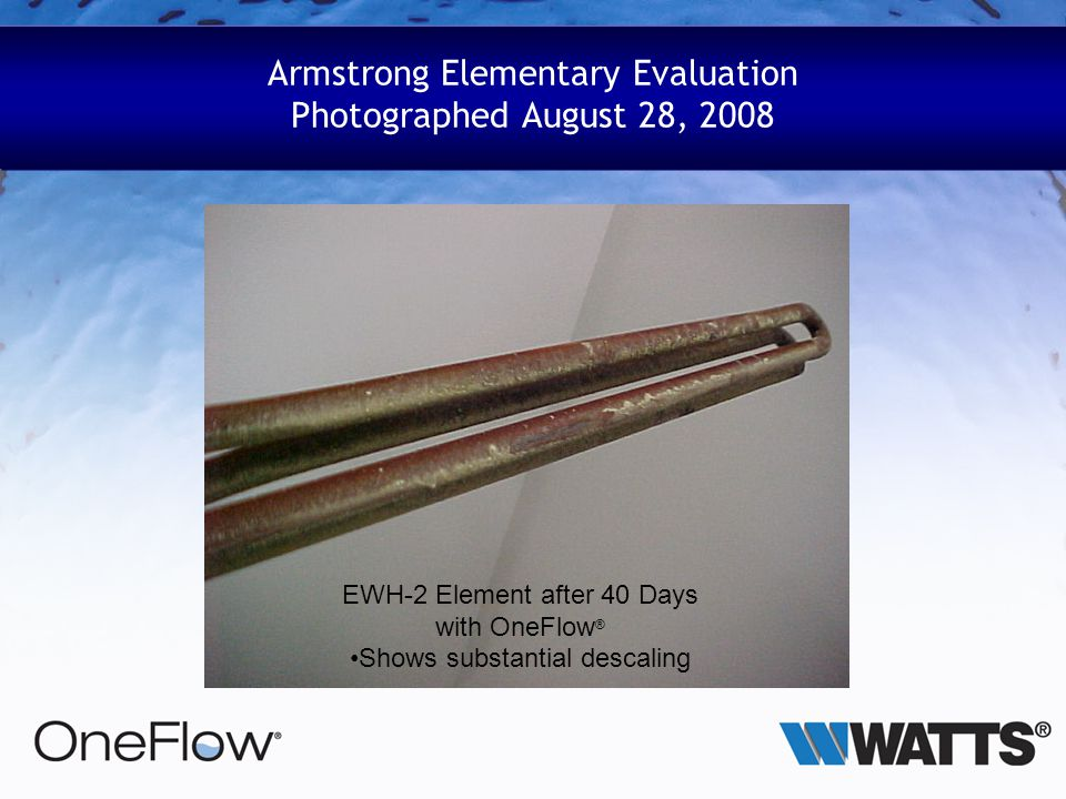 Armstrong Elementary Evaluation Photographed August 28, 2008 EWH-2 Element after 40 Days with OneFlow ® Shows substantial descaling