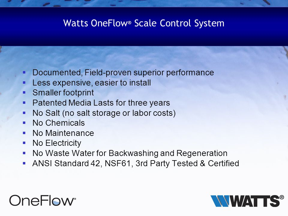 Watts OneFlow ® Scale Control System Documented, Field-proven superior performance Less expensive, easier to install Smaller footprint Patented Media Lasts for three years No Salt (no salt storage or labor costs) No Chemicals No Maintenance No Electricity No Waste Water for Backwashing and Regeneration ANSI Standard 42, NSF61, 3rd Party Tested & Certified