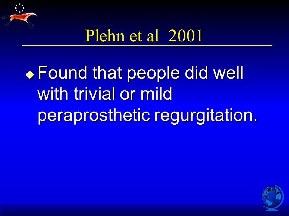 Plehn et al 2001 u Found that people did well with trivial or mild peraprosthetic regurgitation.