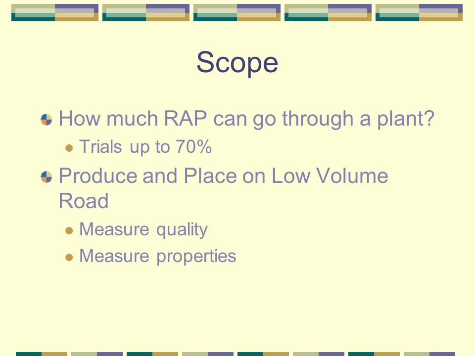Scope How much RAP can go through a plant? Trials up to 70% Produce and Place on Low Volume Road Measure quality Measure properties