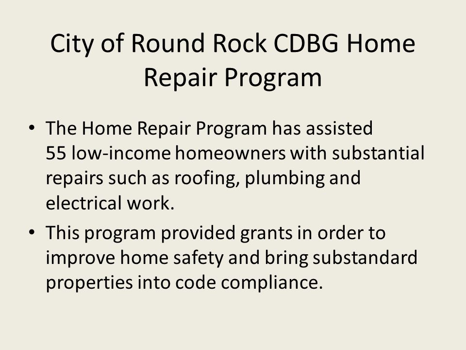 City of Round Rock CDBG Home Repair Program The Home Repair Program has assisted 55 low-income homeowners with substantial repairs such as roofing, plumbing and electrical work.